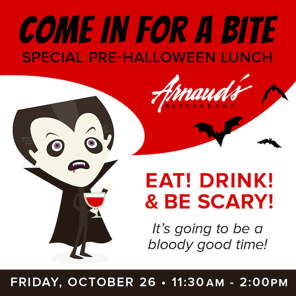 Come In For A Bite! Special Pre-Halloween Lunch - Arnaud's Restaurant - Eat! Drink! & Be Scary! It's going to be a bloody good time! Friday, October 26 - 11:30 AM-2:00 PM